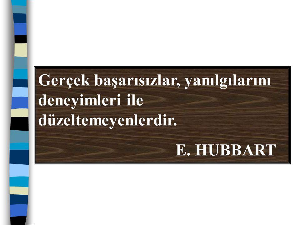 Gerçek başarısızlar, yanılgılarını deneyimleri ile düzeltemeyenlerdir. E. HUBBART