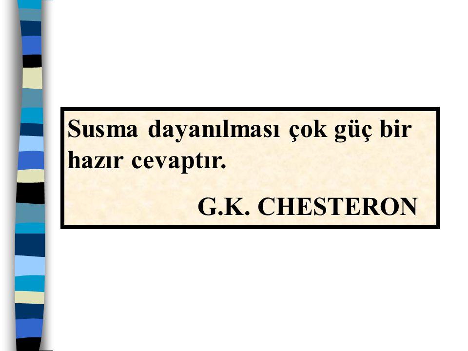 Susma dayanılması çok güç bir hazır cevaptır. G.K. CHESTERON