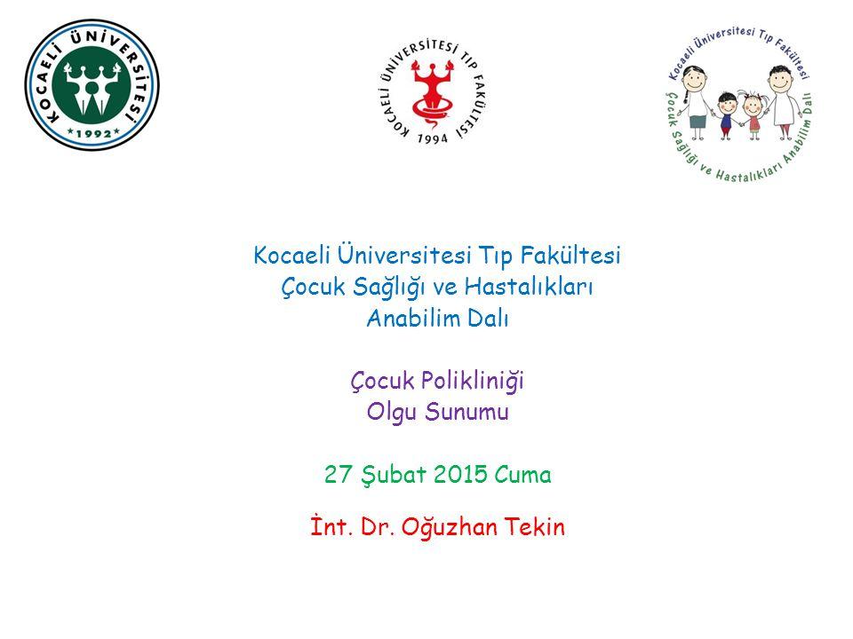 Kocaeli Üniversitesi Tıp Fakültesi Çocuk Sağlığı ve Hastalıkları Anabilim Dalı Çocuk Polikliniği Olgu Sunumu 27 Şubat 2015 Cuma İnt.
