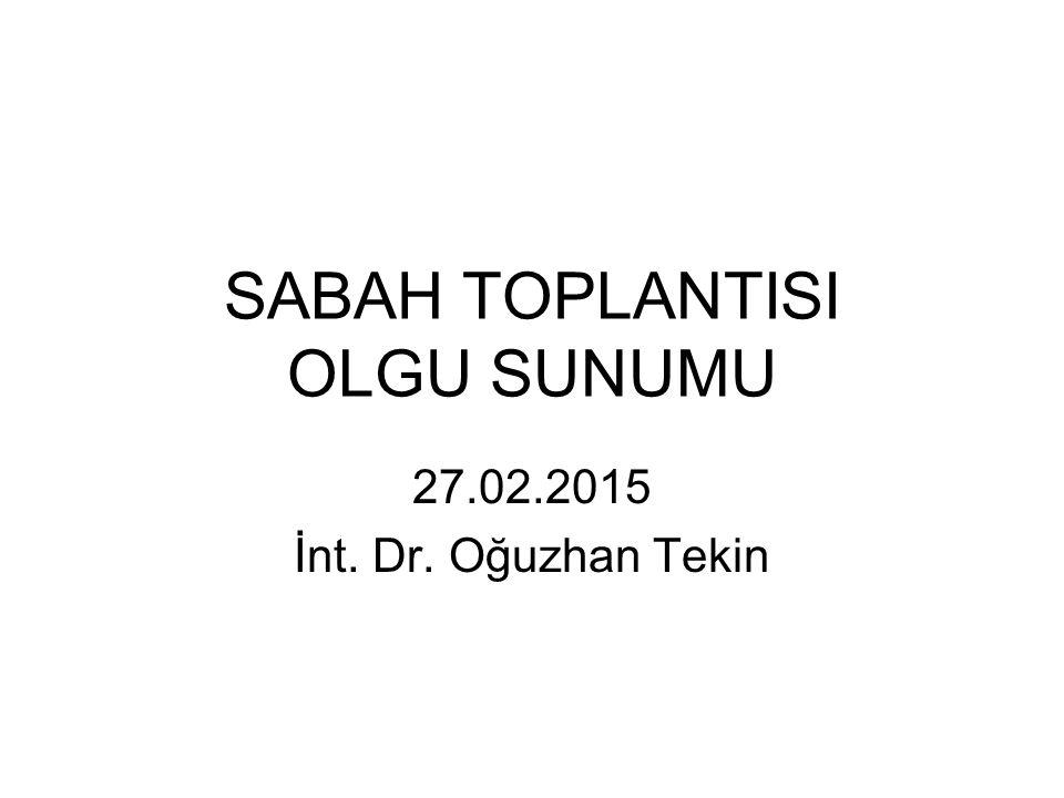 SABAH TOPLANTISI OLGU SUNUMU 27.02.2015 İnt. Dr. Oğuzhan Tekin