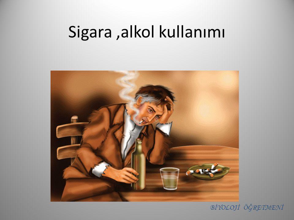 Sigara,alkol kullanımı BİYOLOJİ ÖĞRETMENİ