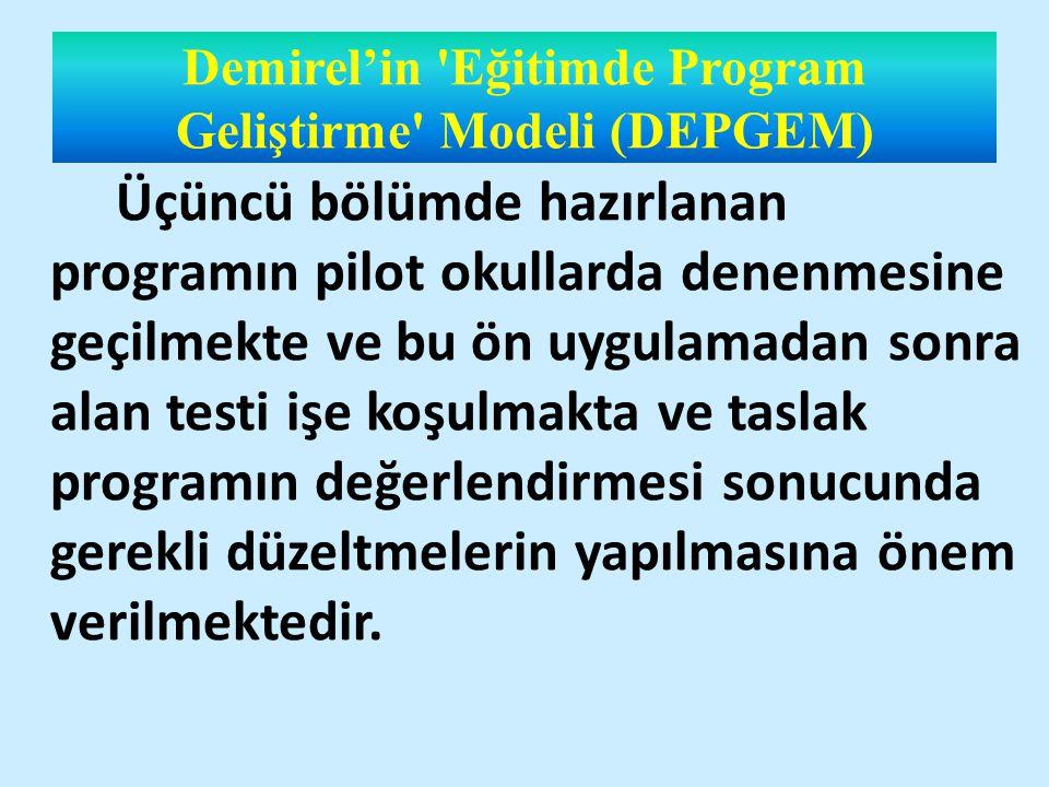 Demirel'in Eğitimde Program Geliştirme Modeli (DEPGEM) Üçüncü bölümde hazırlanan programın pilot okullarda denenmesine geçilmekte ve bu ön uygulamadan sonra alan testi işe koşulmakta ve taslak programın değerlendirmesi sonucunda gerekli düzeltmelerin yapılmasına önem verilmektedir.