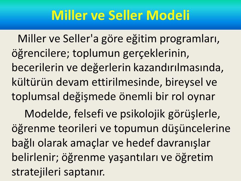 Miller ve Seller Modeli Miller ve Seller a göre eğitim programları, öğrencilere; toplumun gerçeklerinin, becerilerin ve değerlerin kazandırılmasında, kültürün devam ettirilmesinde, bireysel ve toplumsal değişmede önemli bir rol oynar Modelde, felsefi ve psikolojik görüşlerle, öğrenme teorileri ve topumun düşüncelerine bağlı olarak amaçlar ve hedef davranışlar belirlenir; öğrenme yaşantıları ve öğretim stratejileri saptanır.