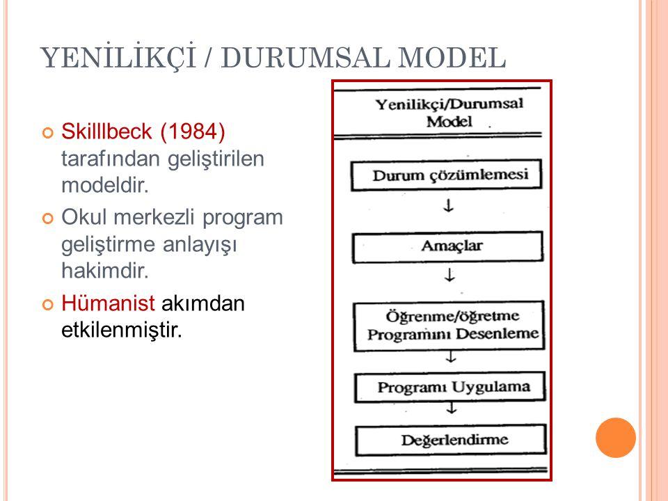 YENİLİKÇİ / DURUMSAL MODEL Skilllbeck (1984) tarafından geliştirilen modeldir. Okul merkezli program geliştirme anlayışı hakimdir. Hümanist akımdan et