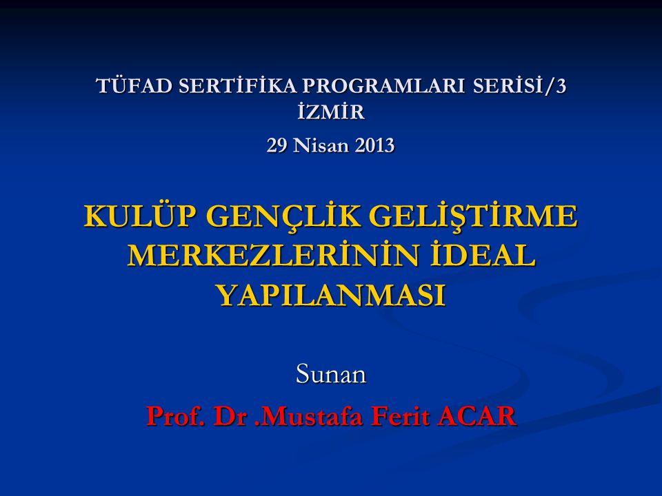 TÜFAD SERTİFİKA PROGRAMLARI SERİSİ/3 İZMİR 29 Nisan 2013 KULÜP GENÇLİK GELİŞTİRME MERKEZLERİNİN İDEAL YAPILANMASI Sunan Prof.