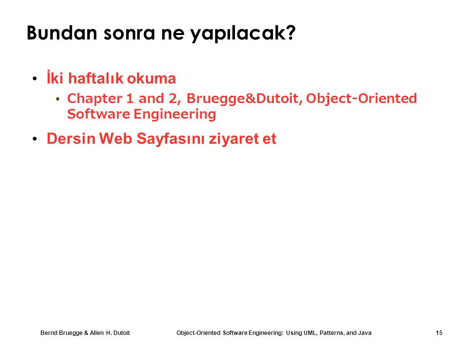 Bernd Bruegge & Allen H. Dutoit Object-Oriented Software Engineering: Using UML, Patterns, and Java 15 Bundan sonra ne yapılacak? İki haftalık okuma C