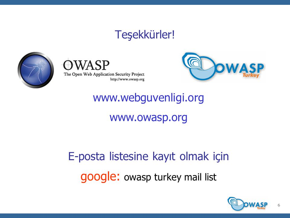 6 Teşekkürler! www.webguvenligi.org www.owasp.org E-posta listesine kayıt olmak için google: owasp turkey mail list