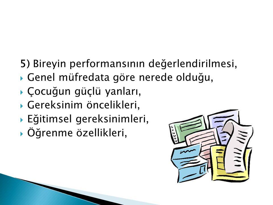 5) Bireyin performansının değerlendirilmesi,  Genel müfredata göre nerede olduğu,  Çocuğun güçlü yanları,  Gereksinim öncelikleri,  Eğitimsel gere