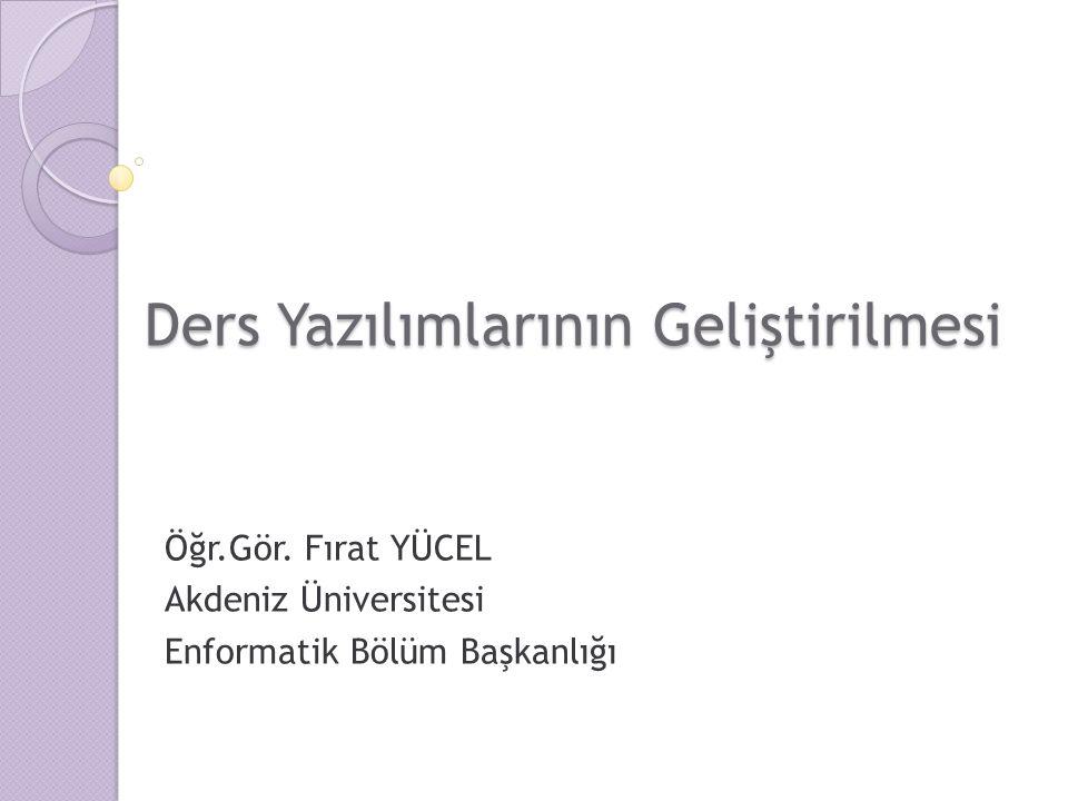 Ders Yazılımlarının Geliştirilmesi Öğr.Gör. Fırat YÜCEL Akdeniz Üniversitesi Enformatik Bölüm Başkanlığı