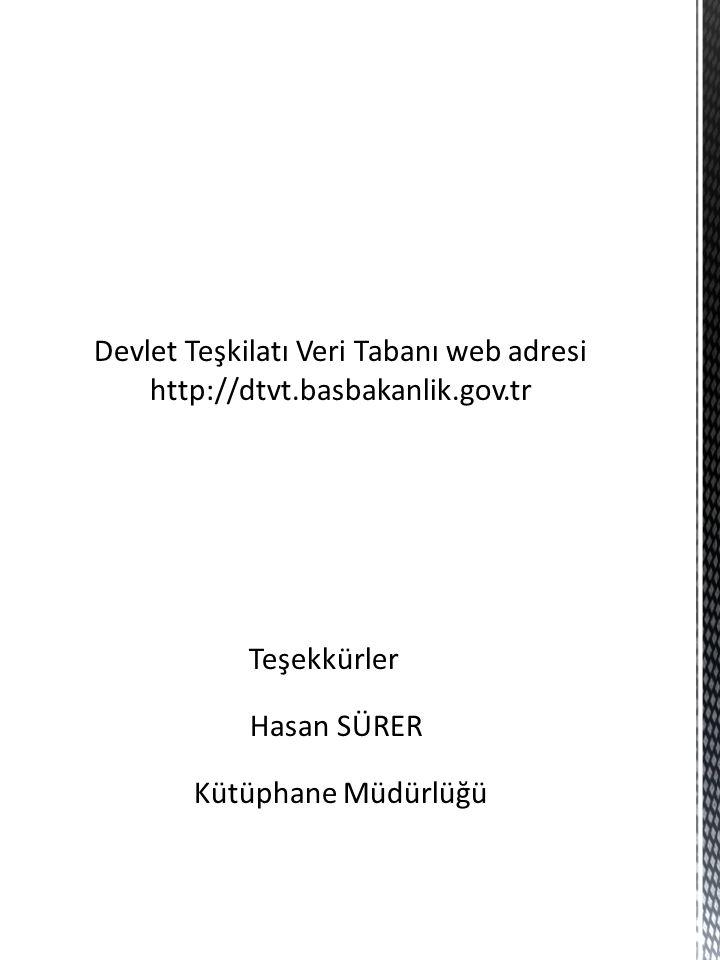 Devlet Teşkilatı Veri Tabanı web adresi http://dtvt.basbakanlik.gov.tr Teşekkürler Hasan SÜRER Kütüphane Müdürlüğü