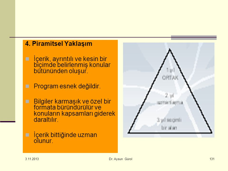 131 4. Piramitsel Yaklaşım İçerik, ayrıntılı ve kesin bir biçimde belirlenmiş konular bütününden oluşur. Program esnek değildir. Bilgiler karmaşık ve