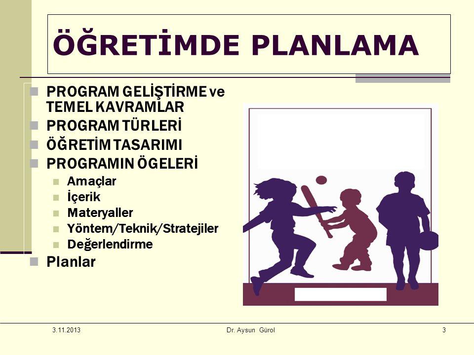 3 ÖĞRETİMDE PLANLAMA PROGRAM GELİŞTİRME ve TEMEL KAVRAMLAR PROGRAM TÜRLERİ ÖĞRETİM TASARIMI PROGRAMIN ÖGELERİ Amaçlar İçerik Materyaller Yöntem/Teknik/Stratejiler Değerlendirme Planlar 3.11.2013 Dr.