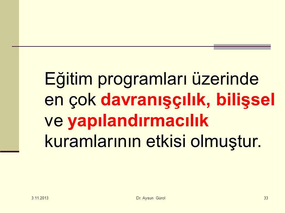 Eğitim programları üzerinde en çok davranışçılık, bilişsel ve yapılandırmacılık kuramlarının etkisi olmuştur. 33 3.11.2013 Dr. Aysun Gürol