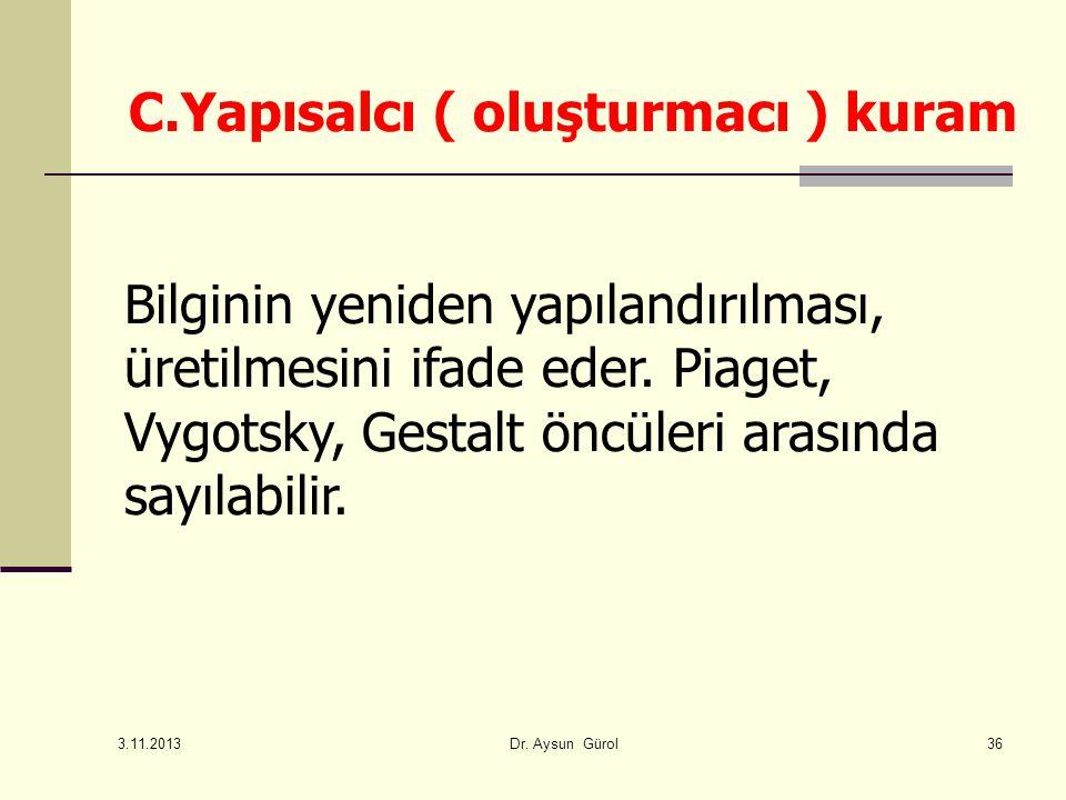 C.Yapısalcı ( oluşturmacı ) kuram Bilginin yeniden yapılandırılması, üretilmesini ifade eder. Piaget, Vygotsky, Gestalt öncüleri arasında sayılabilir.