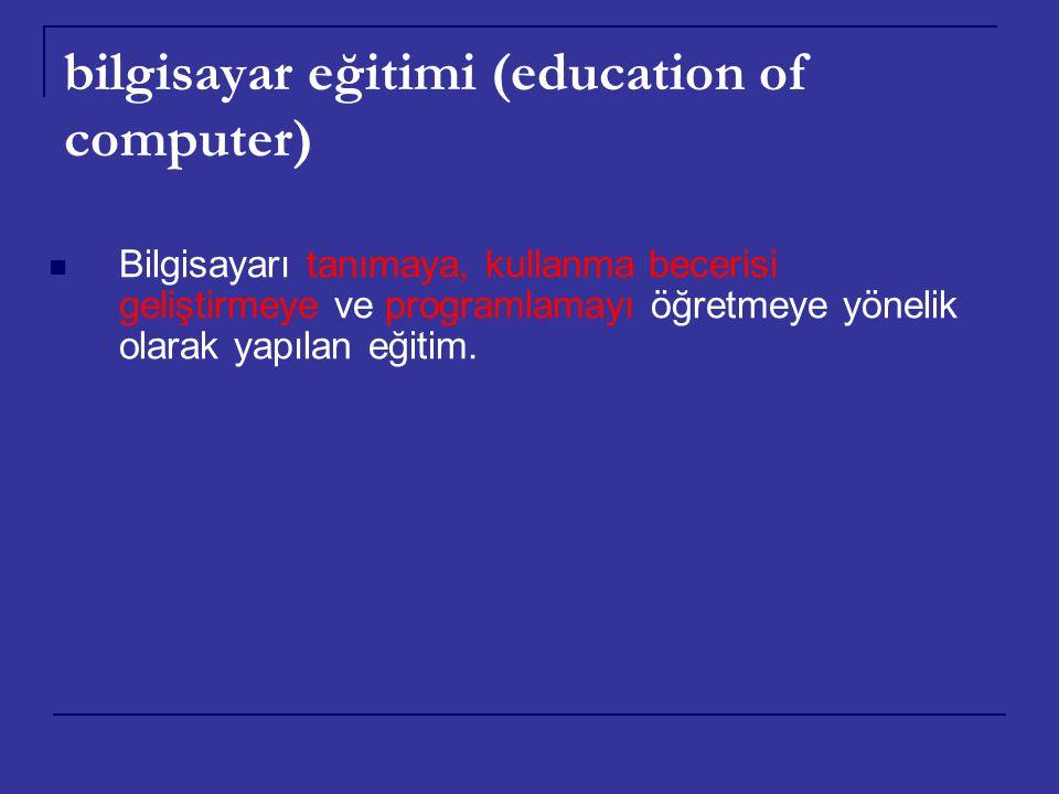 bilgisayar eğitimi (education of computer) Bilgisayarı tanımaya, kullanma becerisi geliştirmeye ve programlamayı öğretmeye yönelik olarak yapılan eğit