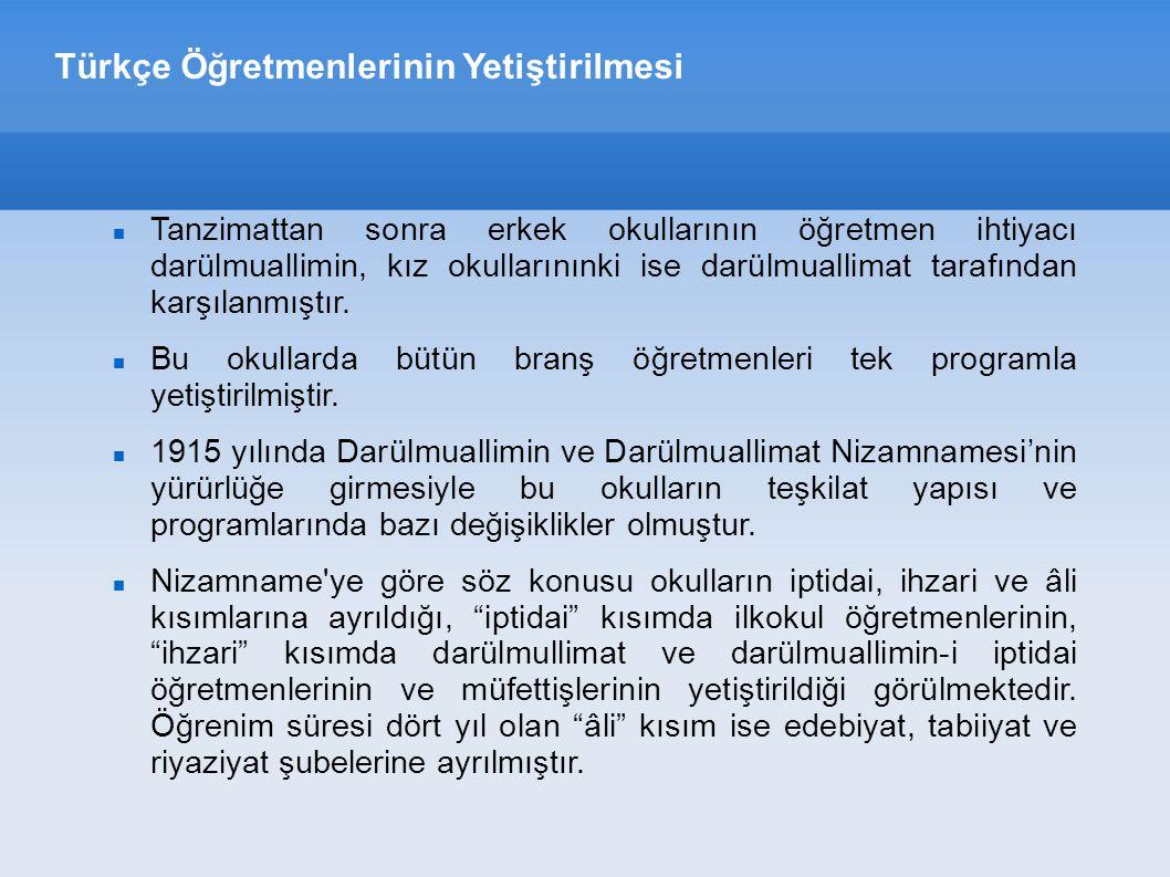 Türkçe Öğretmenlerinin Yetiştirilmesi Tanzimattan sonra erkek okullarının öğretmen ihtiyacı darülmuallimin, kız okullarınınki ise darülmuallimat tarafından karşılanmıştır.
