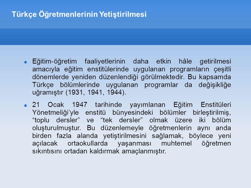 Türkçe Öğretmenlerinin Yetiştirilmesi Söz konusu düzenlemeyle daha önce Türkçe bölümünün programında yer alan dersler Türk Dili ve Edebiyatı başlığı altında birleştirilmiş ve toplu dersler bölümünde okutulmaya başlamıştır (1948-1949).