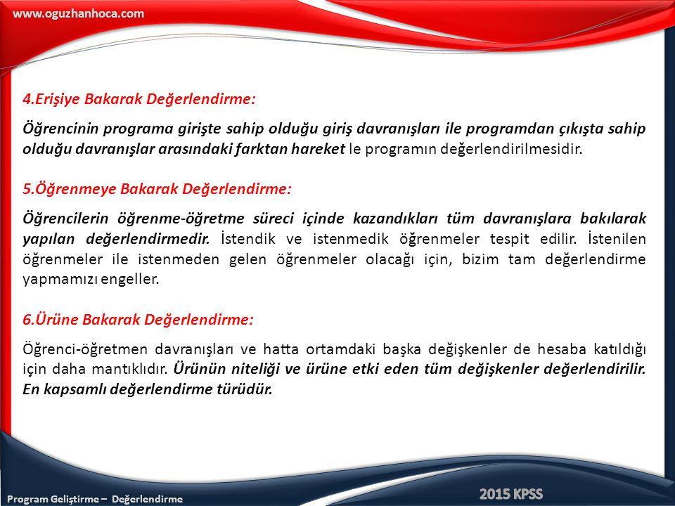 Program Geliştirme – Değerlendirme www.oguzhanhoca.com 4.Erişiye Bakarak Değerlendirme: Öğrencinin programa girişte sahip olduğu giriş davranışları ile programdan çıkışta sahip olduğu davranışlar arasındaki farktan hareket le programın değerlendirilmesidir.