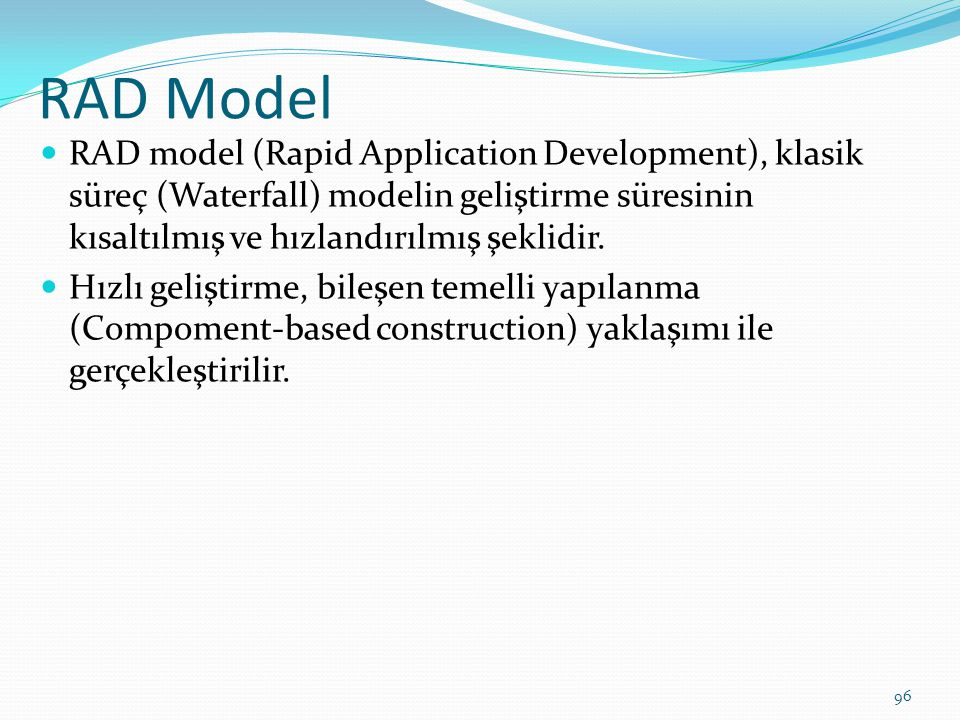RAD Model RAD model (Rapid Application Development), klasik süreç (Waterfall) modelin geliştirme süresinin kısaltılmış ve hızlandırılmış şeklidir. Hız