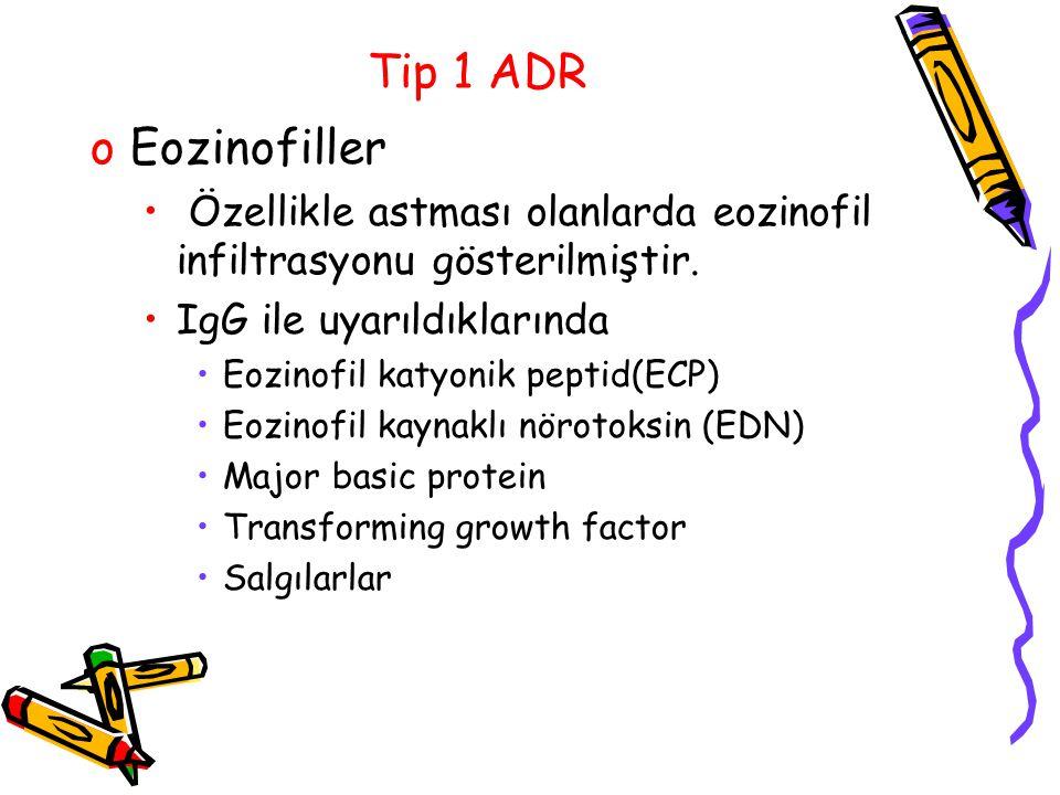 Tip 1 ADR oEozinofiller Özellikle astması olanlarda eozinofil infiltrasyonu gösterilmiştir. IgG ile uyarıldıklarında Eozinofil katyonik peptid(ECP) Eo