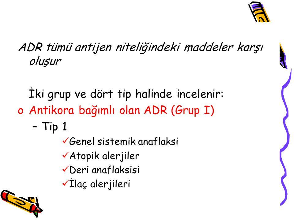 ADR tümü antijen niteliğindeki maddeler karşı oluşur İki grup ve dört tip halinde incelenir: oAntikora bağımlı olan ADR (Grup I) –Tip 1 Genel sistemik