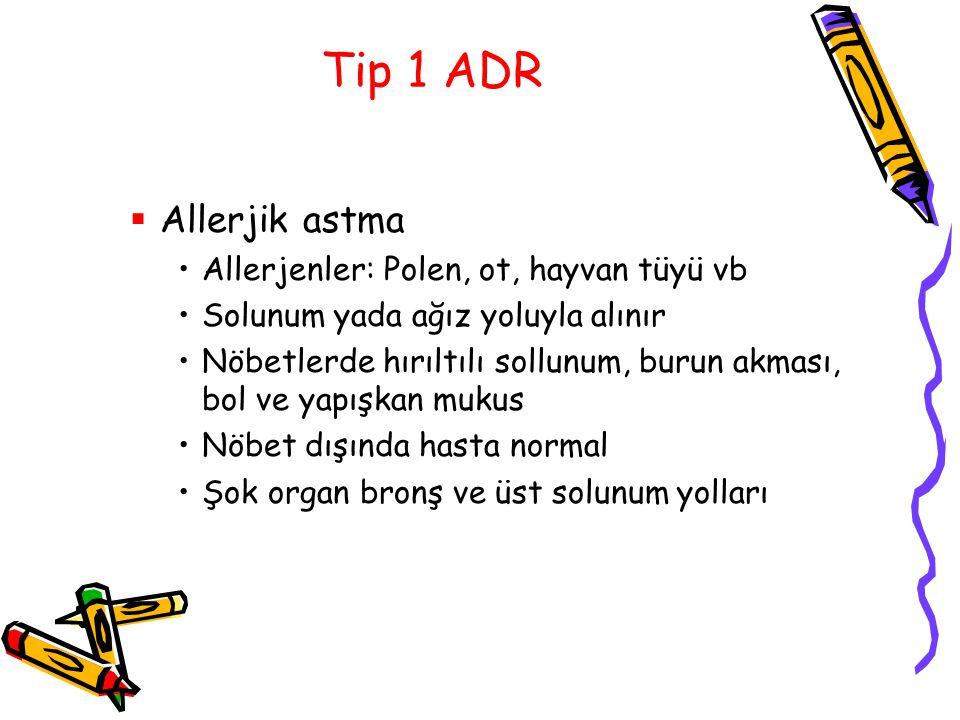 Tip 1 ADR  Allerjik astma Allerjenler: Polen, ot, hayvan tüyü vb Solunum yada ağız yoluyla alınır Nöbetlerde hırıltılı sollunum, burun akması, bol ve