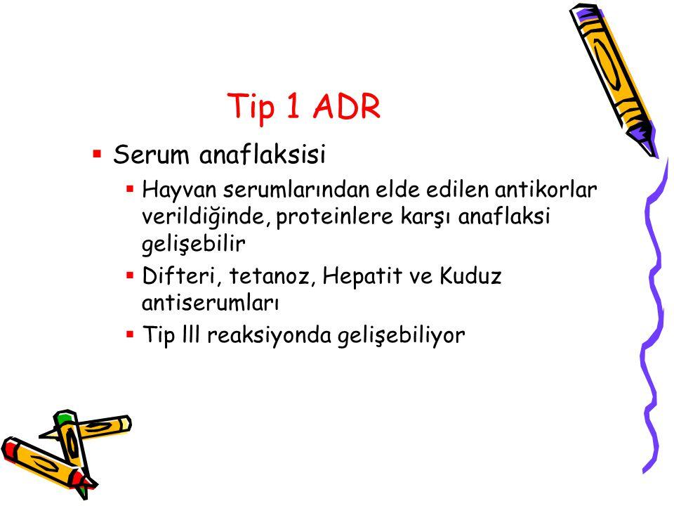Tip 1 ADR  Serum anaflaksisi  Hayvan serumlarından elde edilen antikorlar verildiğinde, proteinlere karşı anaflaksi gelişebilir  Difteri, tetanoz,