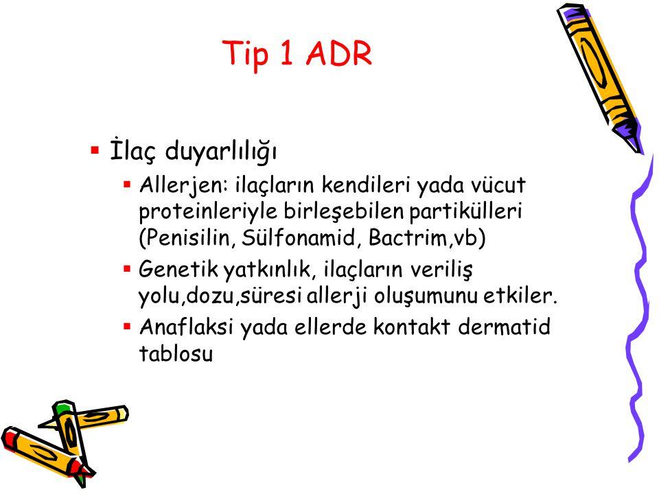 Tip 1 ADR  İlaç duyarlılığı  Allerjen: ilaçların kendileri yada vücut proteinleriyle birleşebilen partikülleri (Penisilin, Sülfonamid, Bactrim,vb) 