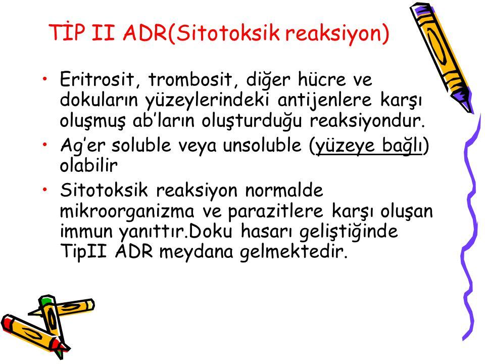 TİP II ADR(Sitotoksik reaksiyon) Eritrosit, trombosit, diğer hücre ve dokuların yüzeylerindeki antijenlere karşı oluşmuş ab'ların oluşturduğu reaksiyo