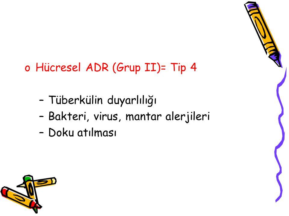 oHücresel ADR (Grup II)= Tip 4 –Tüberkülin duyarlılığı –Bakteri, virus, mantar alerjileri –Doku atılması
