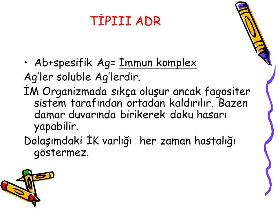 TİPIII ADR Ab+spesifik Ag= İmmun komplex Ag'ler soluble Ag'lerdir. İM Organizmada sıkça oluşur ancak fagositer sistem tarafından ortadan kaldırılır. B