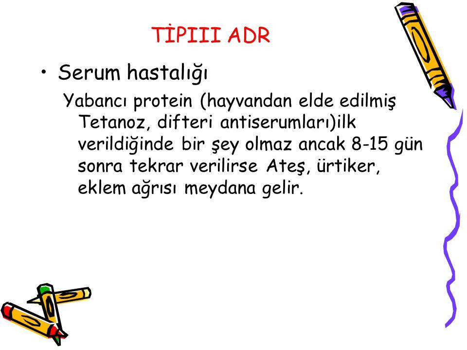 TİPIII ADR Serum hastalığı Yabancı protein (hayvandan elde edilmiş Tetanoz, difteri antiserumları)ilk verildiğinde bir şey olmaz ancak 8-15 gün sonra