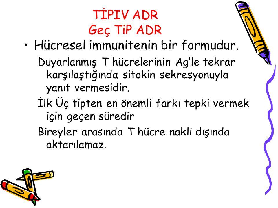 TİPIV ADR Geç TiP ADR Hücresel immunitenin bir formudur. Duyarlanmış T hücrelerinin Ag'le tekrar karşılaştığında sitokin sekresyonuyla yanıt vermesidi