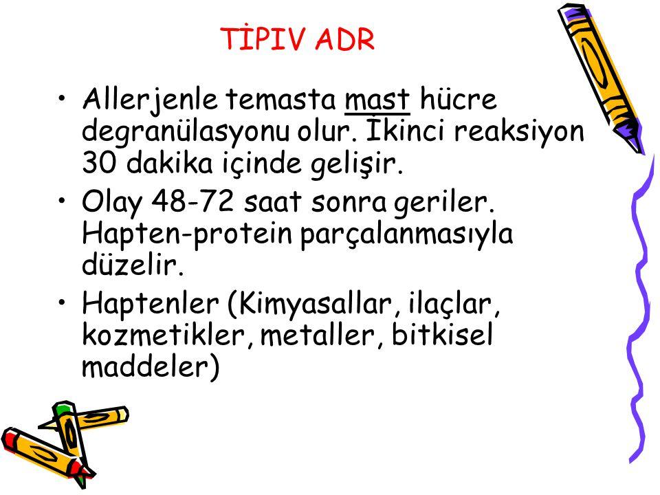 TİPIV ADR Allerjenle temasta mast hücre degranülasyonu olur. İkinci reaksiyon 30 dakika içinde gelişir. Olay 48-72 saat sonra geriler. Hapten-protein