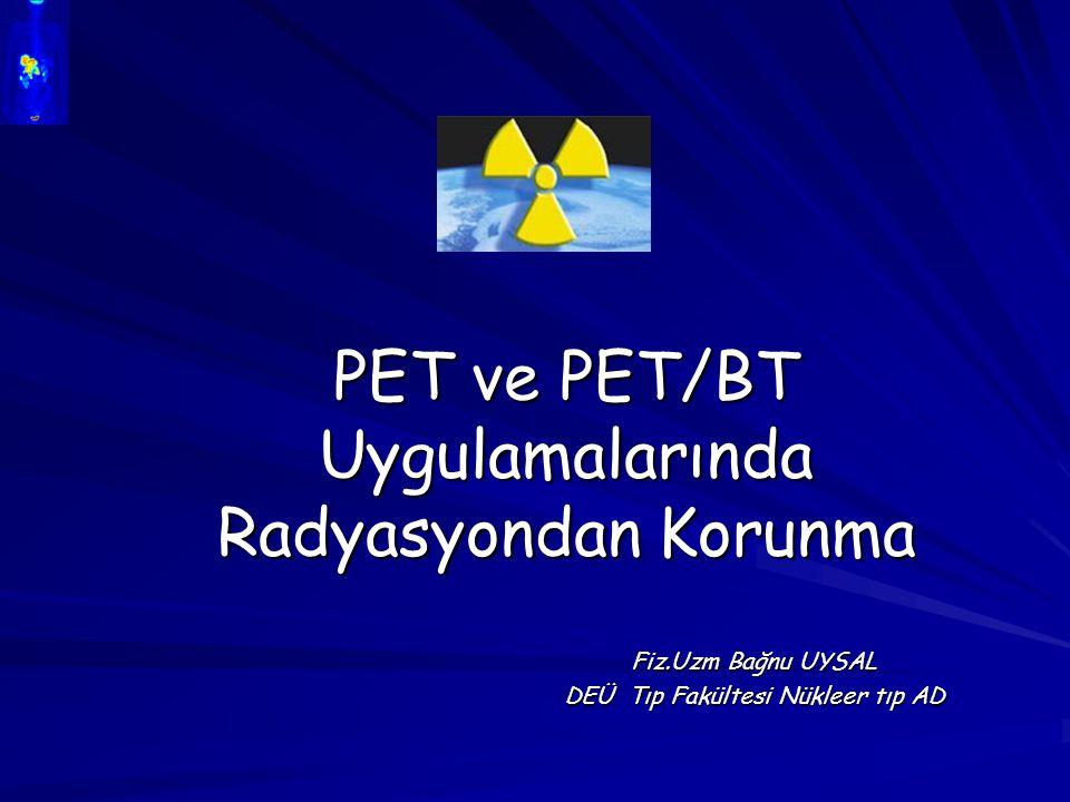 PET ve PET/BT Uygulamalarında Radyasyondan Korunma Fiz.Uzm Bağnu UYSAL DEÜ Tıp Fakültesi Nükleer tıp AD