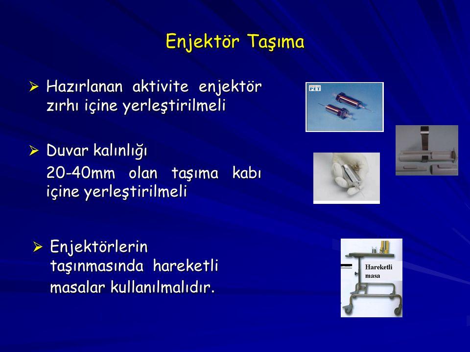 Enjektör Taşıma  Hazırlanan aktivite enjektör zırhı içine yerleştirilmeli  Duvar kalınlığı 20-40mm olan taşıma kabı içine yerleştirilmeli  Enjektör