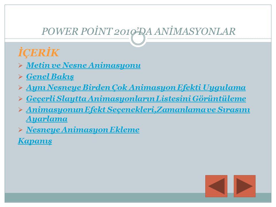 Metin ve Nesne Animasyonu Microsoft PowerPoint 2010 sununuzdaki metne, resimlere, şekillere, tablolara, SmartArt grafiklerine ve diğer nesnelere animasyon ekleme bu öğelere girişler, çıkışlar, boyut veya renk değişiklikleri ve hareket gibi görsel efektler eklenebilir.