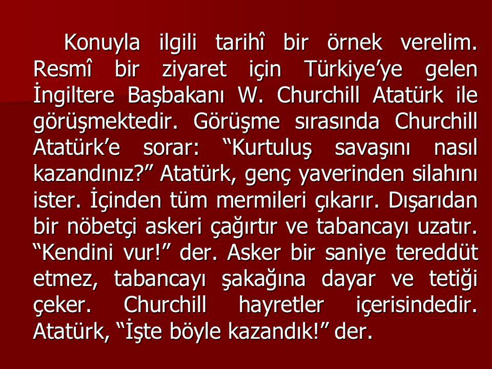 Konuyla ilgili tarihî bir örnek verelim. Resmî bir ziyaret için Türkiye'ye gelen İngiltere Başbakanı W. Churchill Atatürk ile görüşmektedir. Görüşme s