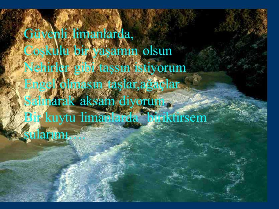 Güvenli limanlarda, Coşkulu bir yaşamın olsun Nehirler gibi taşsın istiyorum Engel olmasın taşlar,ağaçlar Salınarak aksam diyorum Bir kuytu limanlarda biriktirsem sularımı….