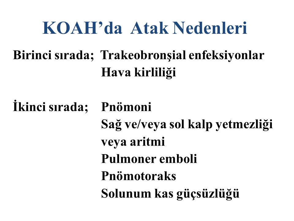 KOAH'da Atak Nedenleri Birinci sırada; Trakeobronşial enfeksiyonlar Hava kirliliği İkinci sırada;Pnömoni Sağ ve/veya sol kalp yetmezliği veya aritmi Pulmoner emboli Pnömotoraks Solunum kas güçsüzlüğü