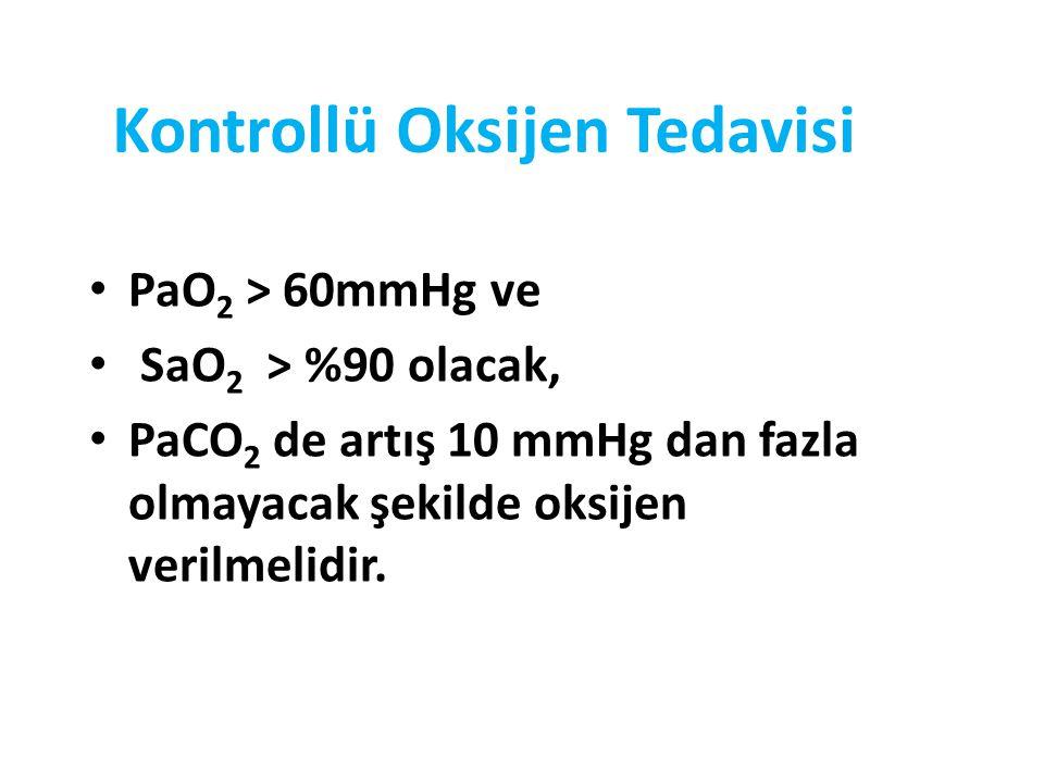 Kontrollü Oksijen Tedavisi PaO 2 > 60mmHg ve SaO 2 > %90 olacak, PaCO 2 de artış 10 mmHg dan fazla olmayacak şekilde oksijen verilmelidir.