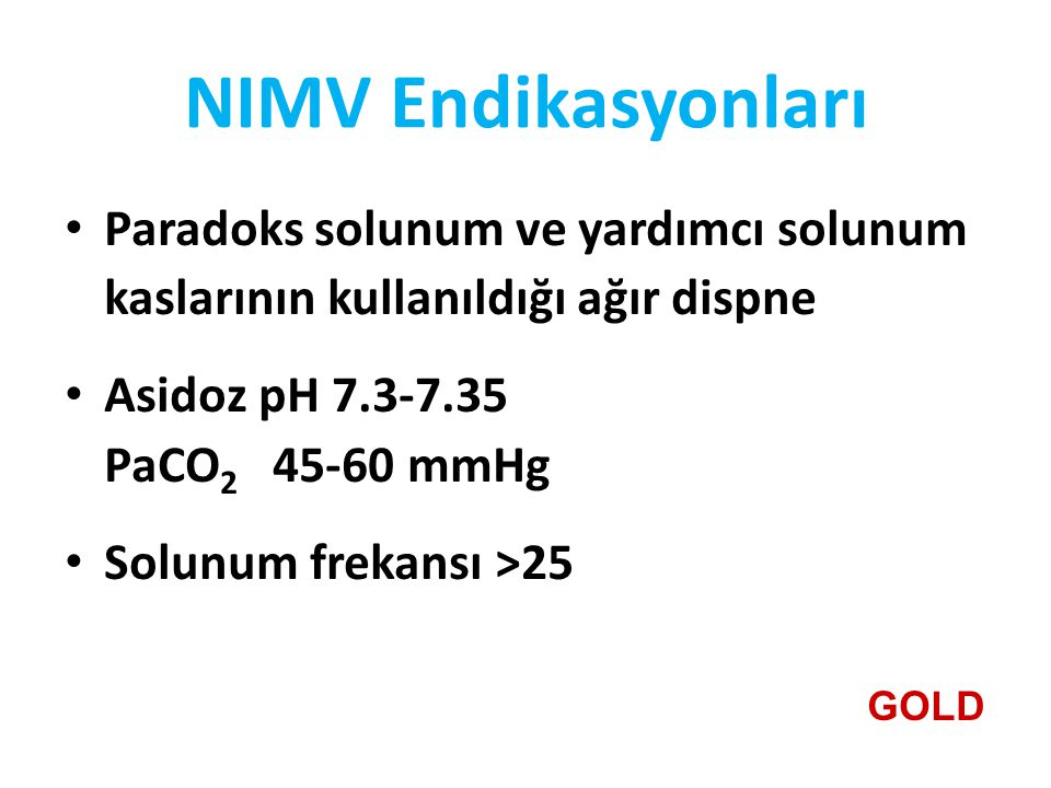 NIMV Endikasyonları Paradoks solunum ve yardımcı solunum kaslarının kullanıldığı ağır dispne Asidoz pH 7.3-7.35 PaCO 2 45-60 mmHg Solunum frekansı >25 GOLD
