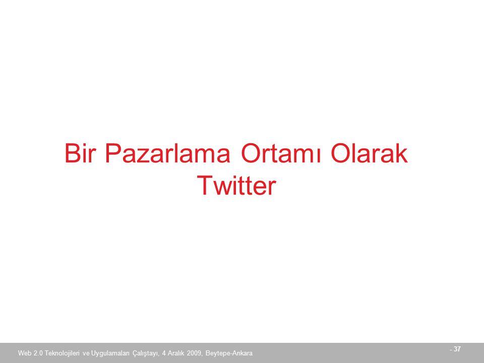 - 37 Web 2.0 Teknolojileri ve Uygulamaları Çalıştayı, 4 Aralık 2009, Beytepe-Ankara Bir Pazarlama Ortamı Olarak Twitter