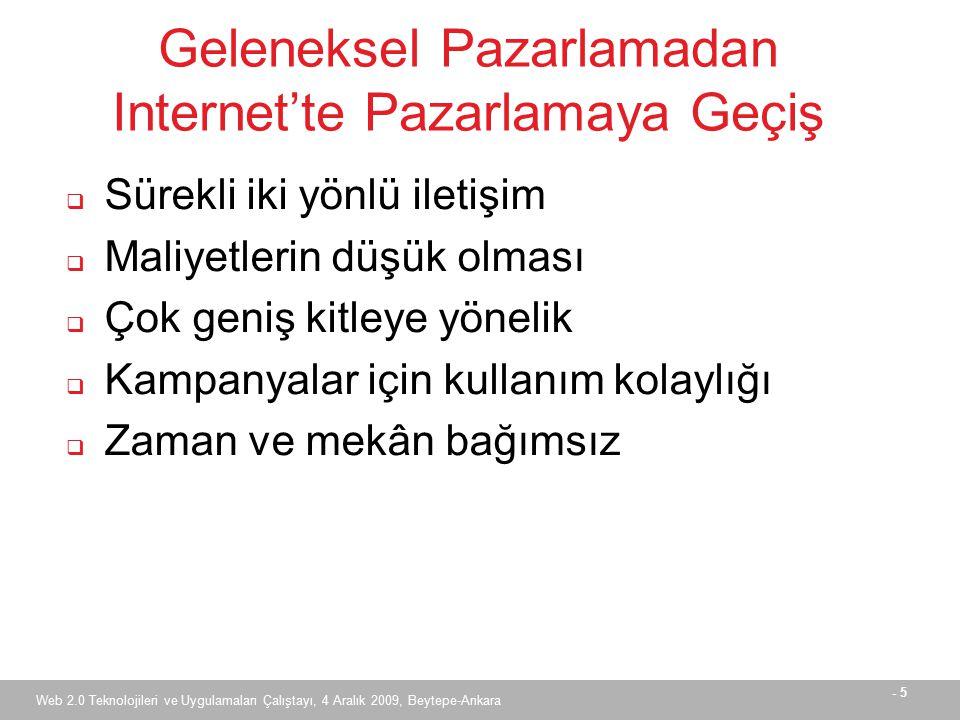 - 5 Web 2.0 Teknolojileri ve Uygulamaları Çalıştayı, 4 Aralık 2009, Beytepe-Ankara Geleneksel Pazarlamadan Internet'te Pazarlamaya Geçiş  Sürekli iki yönlü iletişim  Maliyetlerin düşük olması  Çok geniş kitleye yönelik  Kampanyalar için kullanım kolaylığı  Zaman ve mekân bağımsız