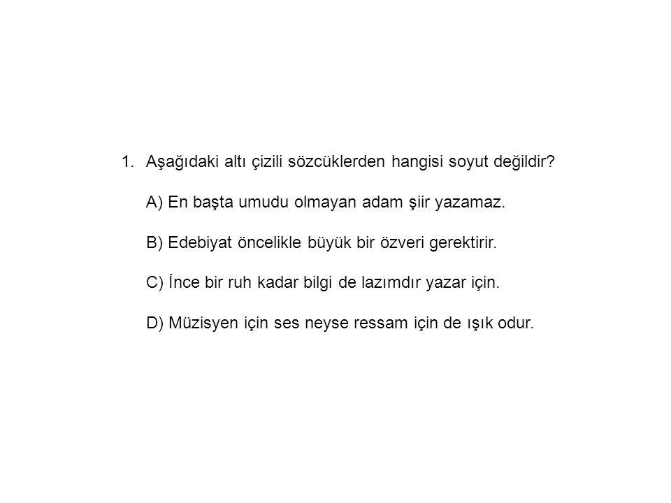 1.Aşağıdaki altı çizili sözcüklerden hangisi soyut değildir? A) En başta umudu olmayan adam şiir yazamaz. B) Edebiyat öncelikle büyük bir özveri gerek