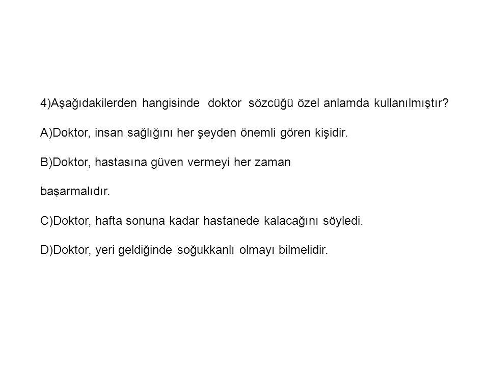4)Aşağıdakilerden hangisinde doktor sözcüğü özel anlamda kullanılmıştır? A)Doktor, insan sağlığını her şeyden önemli gören kişidir. B)Doktor, hastasın