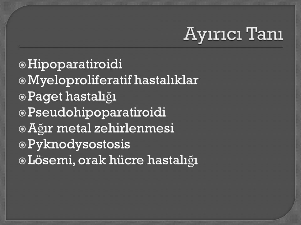  Hipoparatiroidi  Myeloproliferatif hastalıklar  Paget hastalı ğ ı  Pseudohipoparatiroidi  A ğ ır metal zehirlenmesi  Pyknodysostosis  Lösemi,