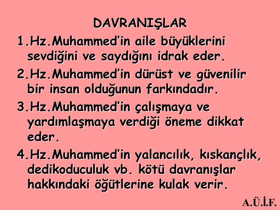 DAVRANIŞLAR 1.Hz.Muhammed'in aile büyüklerini sevdiğini ve saydığını idrak eder. 2.Hz.Muhammed'in dürüst ve güvenilir bir insan olduğunun farkındadır.