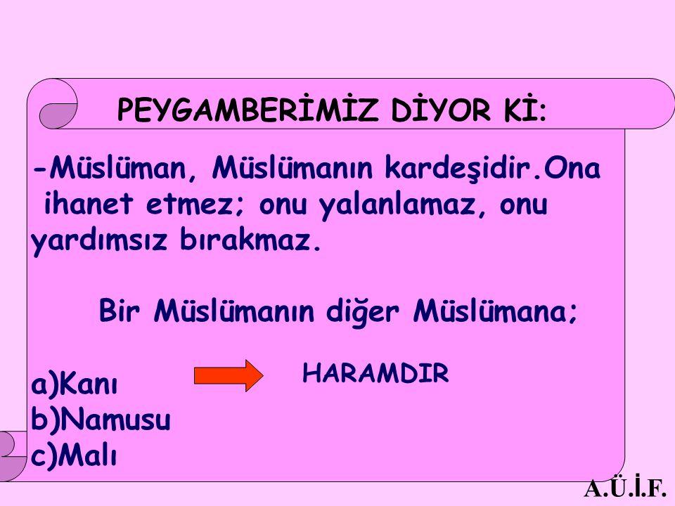 -Müslüman, Müslümanın kardeşidir.Ona ihanet etmez; onu yalanlamaz, onu yardımsız bırakmaz. Bir Müslümanın diğer Müslümana; a)Kanı b)Namusu c)Malı HARA