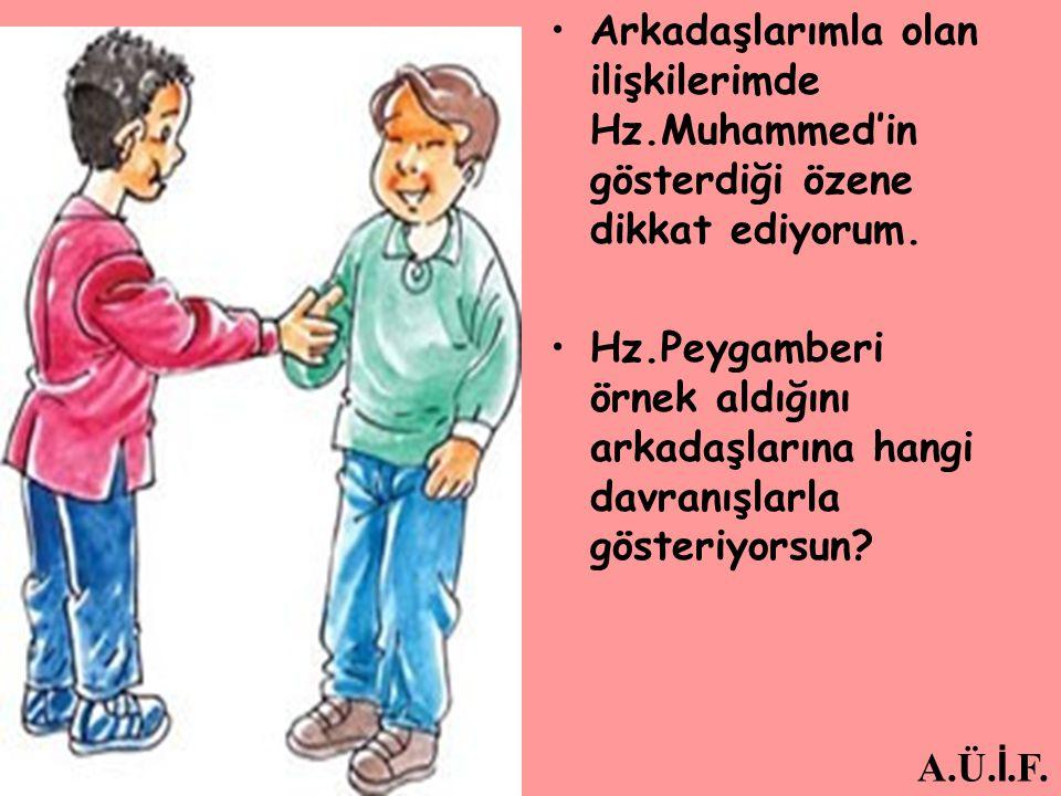 Arkadaşlarımla olan ilişkilerimde Hz.Muhammed'in gösterdiği özene dikkat ediyorum. Hz.Peygamberi örnek aldığını arkadaşlarına hangi davranışlarla göst